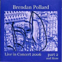 POLLARD, BRENDAN - LIVE IN CONCERT 2006, PART 2 AND MORE (CD-R (ED. LIM.))