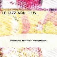 "ALONSO, EDITH/IWASE, KUMI/MAUBERT, ANTONY ""LE JAZZ NON PLUS..."" (CD)"