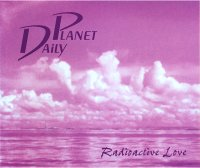 "DAILY PLANET ""RADIOACTIVE LOVE"" (CDS)"